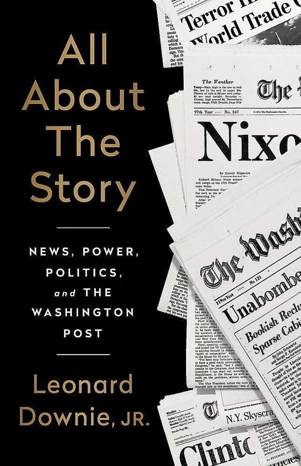 <em>All About the Story: News, Power, Politics, and the Washington Post,</em> by Leonard Downie, Jr.