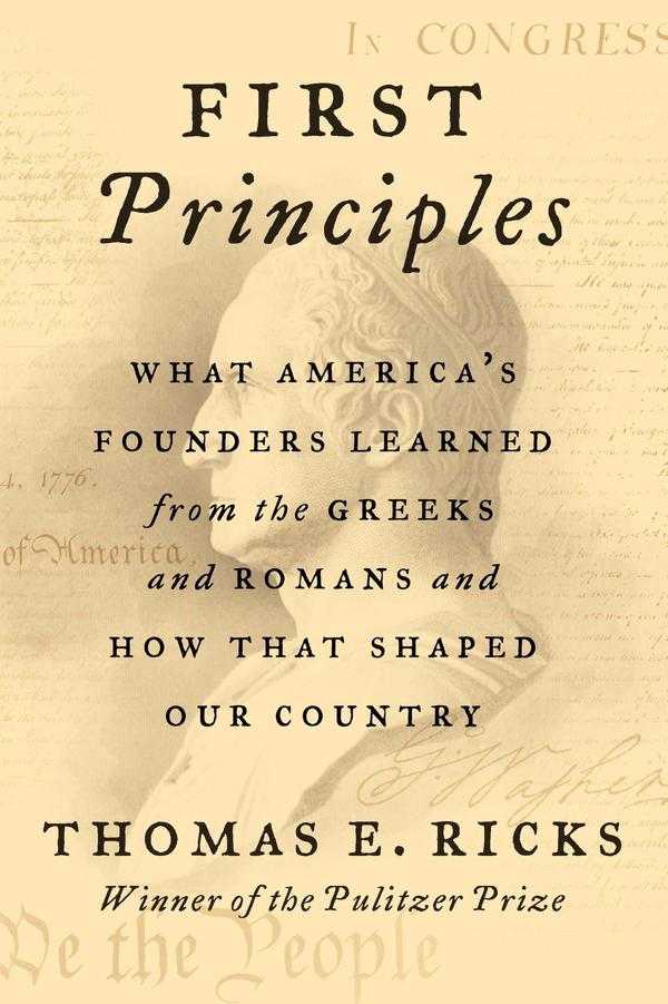 <em>First Principles: What America's Founders Learned from the Greeks and Romans and How That Shaped Our Country,</em> by Thomas Ricks
