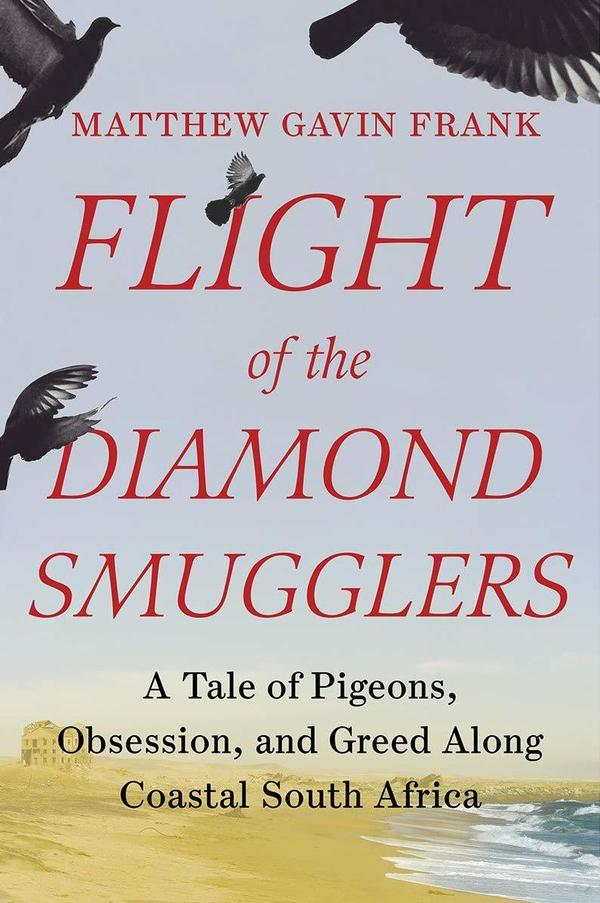 <em>Flight of the Diamond Smugglers: A Tale of Pigeons, Obsession, and Greed Along Coastal South Africa,</em> by Matthew Gavin Frank
