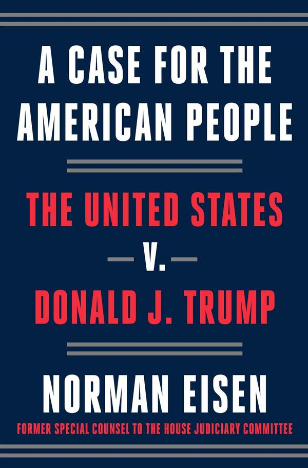 <em>A Case for the American People: The United States v. Donald J. Trump</em> by Norman Eisen