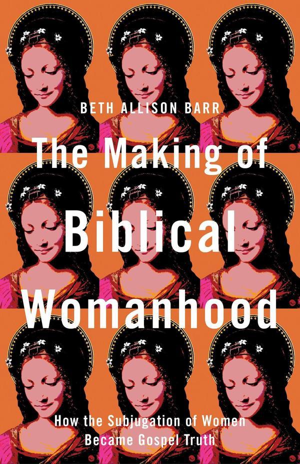 <em>The Making of Biblical Womanhood</em>, by Beth Allison Barr