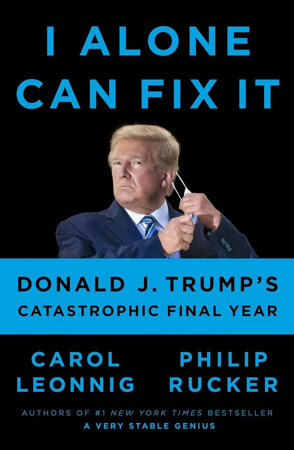 <em>I Alone Can Fix It: Donald J. Trump's Catastrophic Final Year</em> by Carol Leonnig and Philip Rucker