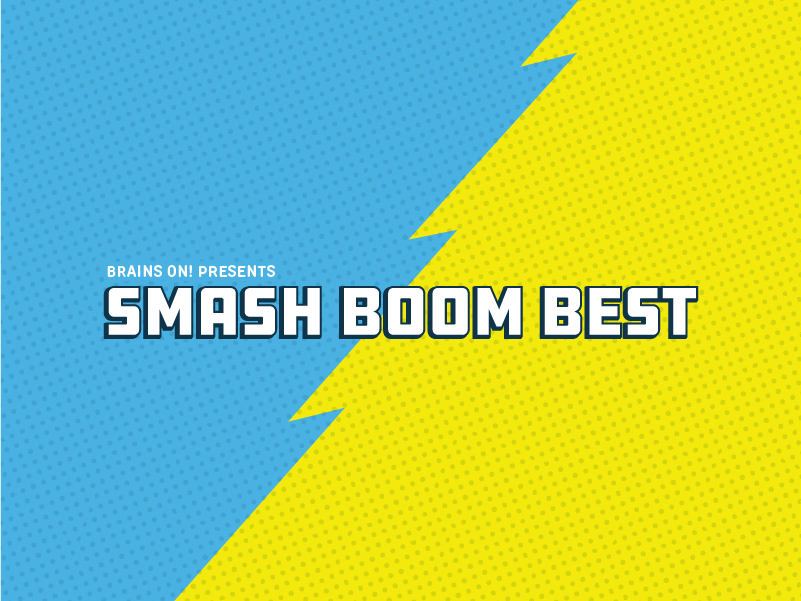 Brains On! Presents: Smash Boom Best | WVPE